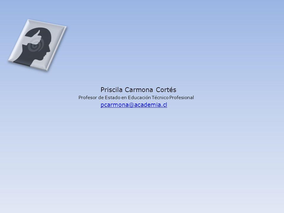 pcarmona@academia.cl Priscila Carmona Cortés Profesor de Estado en Educación Técnico Profesional