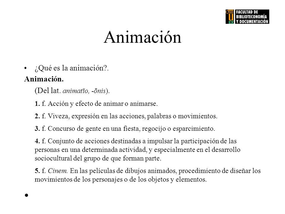 Animación ¿Qué es la animación?. Animación. (Del lat. animatĭo, -ōnis). 1. f. Acción y efecto de animar o animarse. 2. f. Viveza, expresión en las acc