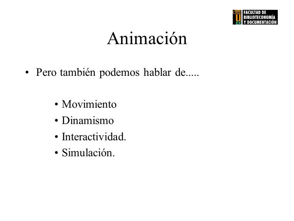 Animación Pero también podemos hablar de..... Movimiento Dinamismo Interactividad. Simulación.