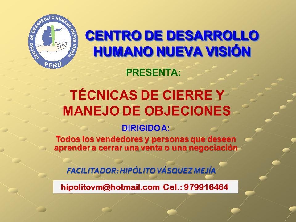 CENTRO DE DESARROLLO HUMANO NUEVA VISIÓN PRESENTA: FACILITADOR: HIPÓLITO VÁSQUEZ MEJÍA TÉCNICAS DE CIERRE Y MANEJO DE OBJECIONES hipolitovm@hotmail.co