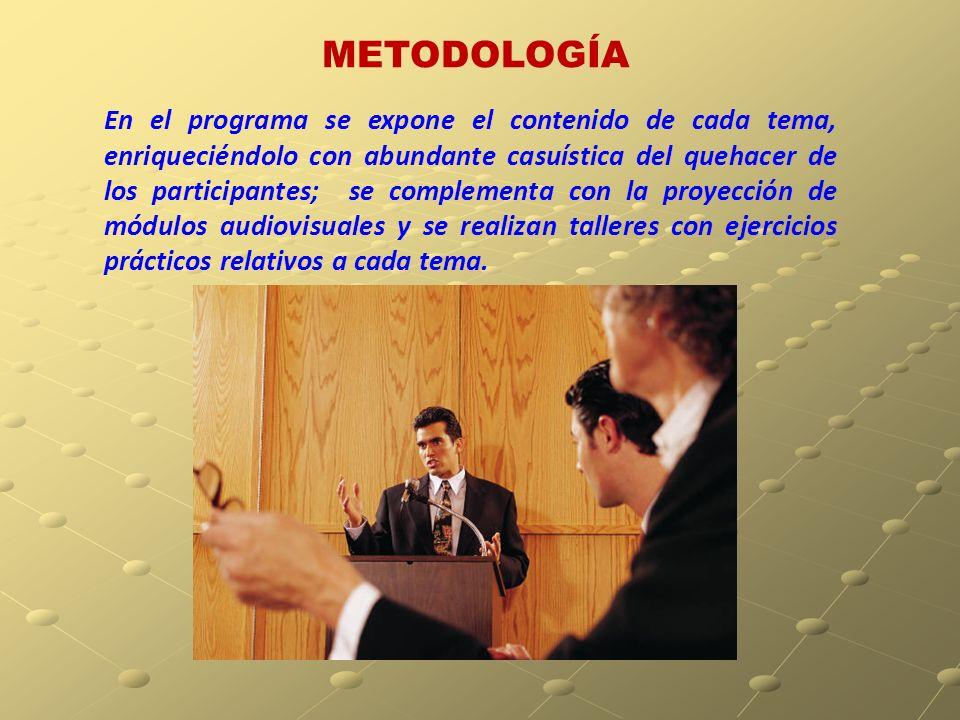 METODOLOGÍA En el programa se expone el contenido de cada tema, enriqueciéndolo con abundante casuística del quehacer de los participantes; se complementa con la proyección de módulos audiovisuales y se realizan talleres con ejercicios prácticos relativos a cada tema.