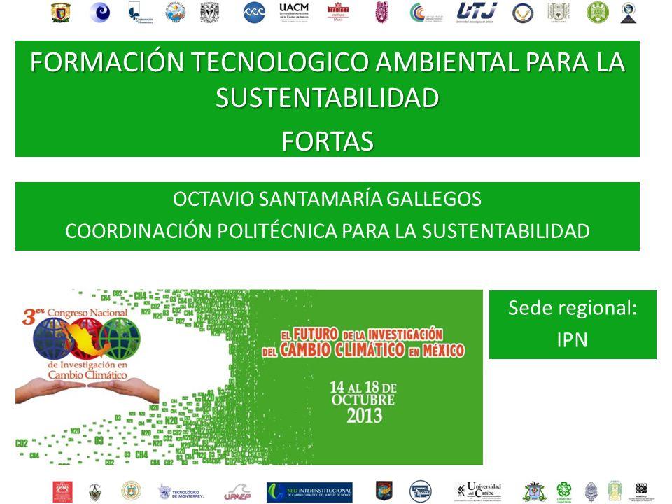 OCTAVIO SANTAMARÍA GALLEGOS COORDINACIÓN POLITÉCNICA PARA LA SUSTENTABILIDAD Sede regional: IPN FORMACIÓN TECNOLOGICO AMBIENTAL PARA LA SUSTENTABILIDA