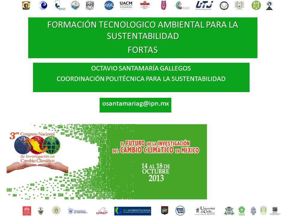 OCTAVIO SANTAMARÍA GALLEGOS COORDINACIÓN POLITÉCNICA PARA LA SUSTENTABILIDAD osantamariag@ipn.mx FORMACIÓN TECNOLOGICO AMBIENTAL PARA LA SUSTENTABILIDAD FORTAS