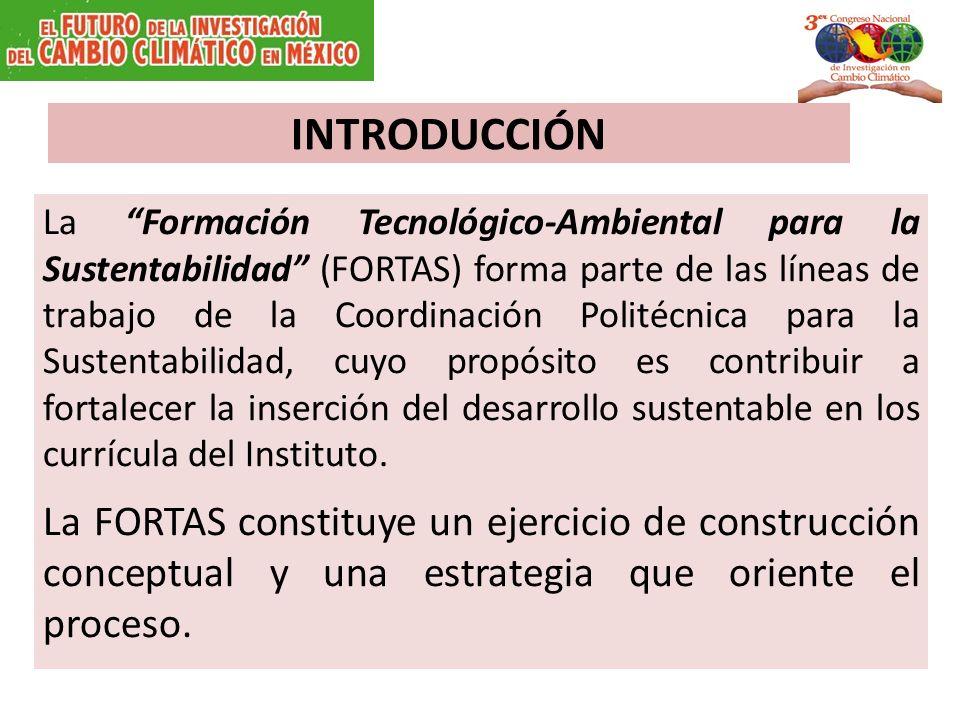 INTRODUCCIÓN La Formación Tecnológico-Ambiental para la Sustentabilidad (FORTAS) forma parte de las líneas de trabajo de la Coordinación Politécnica para la Sustentabilidad, cuyo propósito es contribuir a fortalecer la inserción del desarrollo sustentable en los currícula del Instituto.