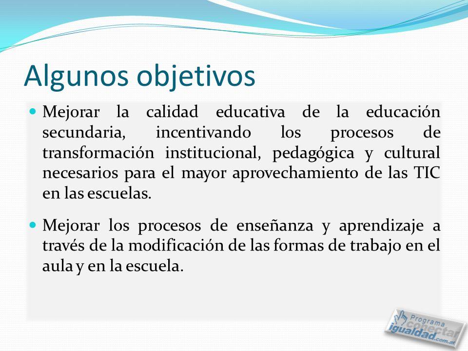 Algunos objetivos Mejorar la calidad educativa de la educación secundaria, incentivando los procesos de transformación institucional, pedagógica y cultural necesarios para el mayor aprovechamiento de las TIC en las escuelas.