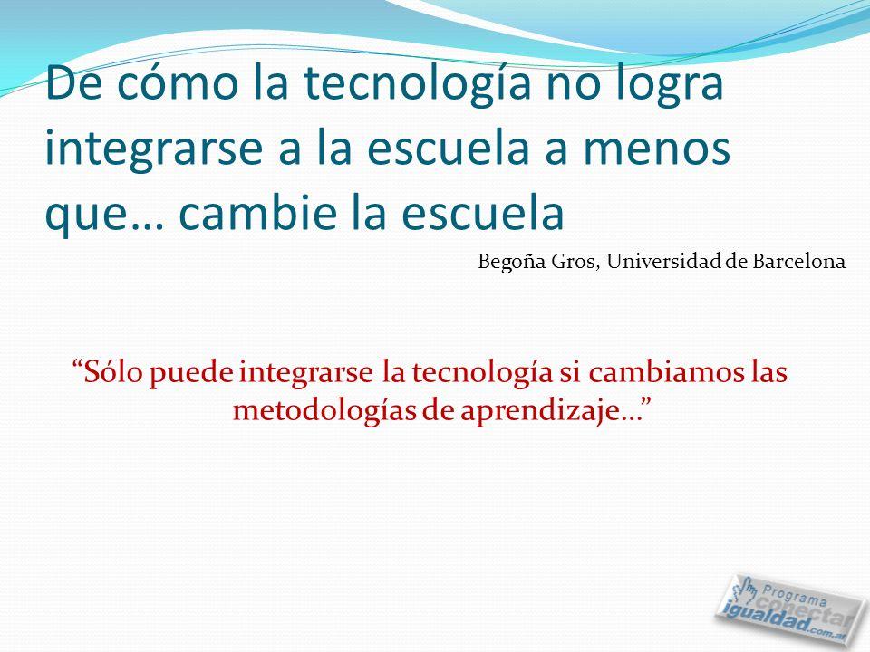 De cómo la tecnología no logra integrarse a la escuela a menos que… cambie la escuela Sólo puede integrarse la tecnología si cambiamos las metodologías de aprendizaje… Begoña Gros, Universidad de Barcelona
