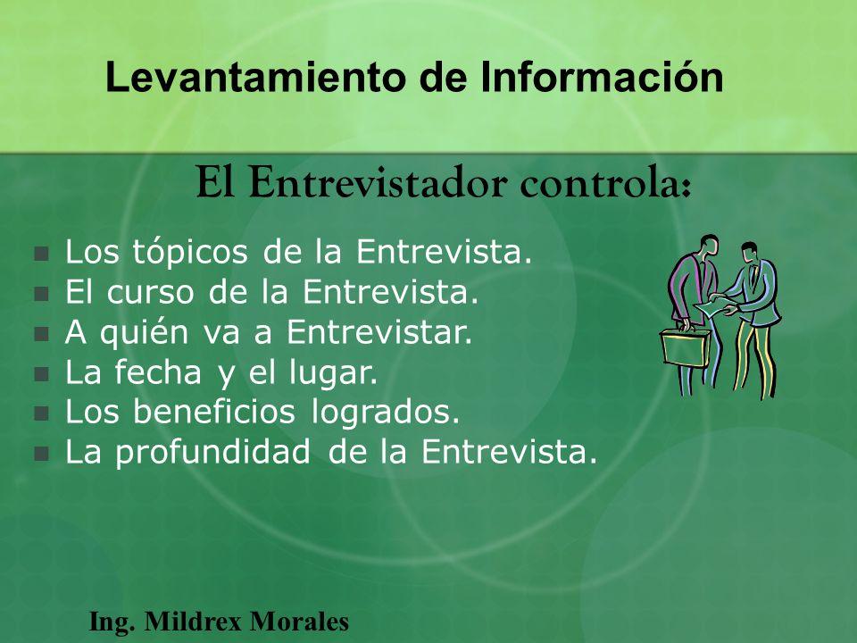 Ing. Mildrex Morales Levantamiento de Información El Entrevistador controla: Los tópicos de la Entrevista. El curso de la Entrevista. A quién va a Ent