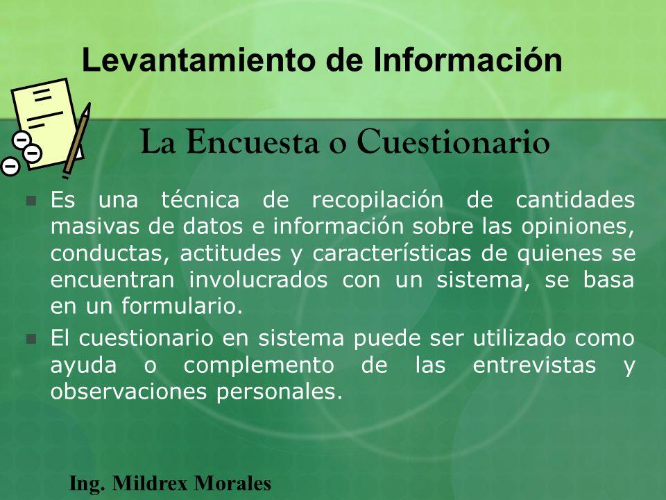 Ing. Mildrex Morales Levantamiento de Información La Encuesta o Cuestionario Es una técnica de recopilación de cantidades masivas de datos e informaci