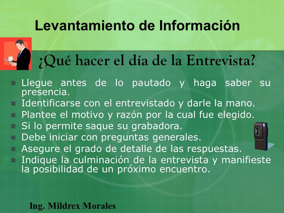 Ing. Mildrex Morales Levantamiento de Información ¿Qué hacer el día de la Entrevista? Llegue antes de lo pautado y haga saber su presencia. Identifica