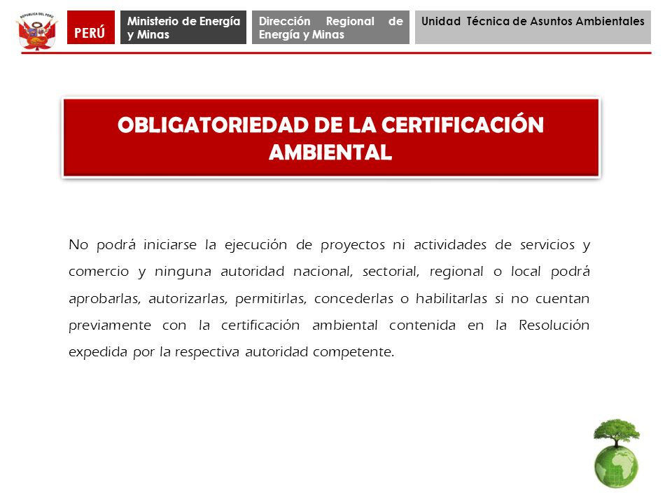 Ministerio de Energía y Minas Dirección Regional de Energía y Minas Unidad Técnica de Asuntos Ambientales PERÚ OBLIGATORIEDAD DE LA CERTIFICACIÓN AMBI