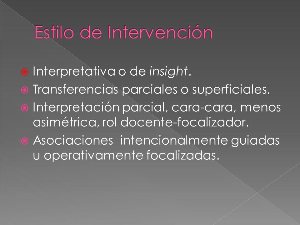 Interpretativa o de insight. Transferencias parciales o superficiales. Interpretación parcial, cara-cara, menos asimétrica, rol docente-focalizador. A