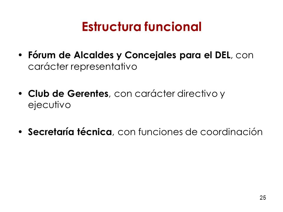 25 Estructura funcional Fórum de Alcaldes y Concejales para el DEL, con carácter representativo Club de Gerentes, con carácter directivo y ejecutivo Secretaría técnica, con funciones de coordinación