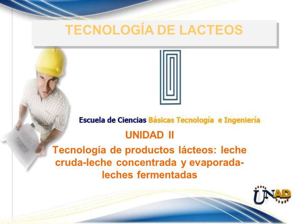 UNIDAD II Tecnología de productos lácteos: leche cruda-leche concentrada y evaporada- leches fermentadas TECNOLOGÍA DE LACTEOS