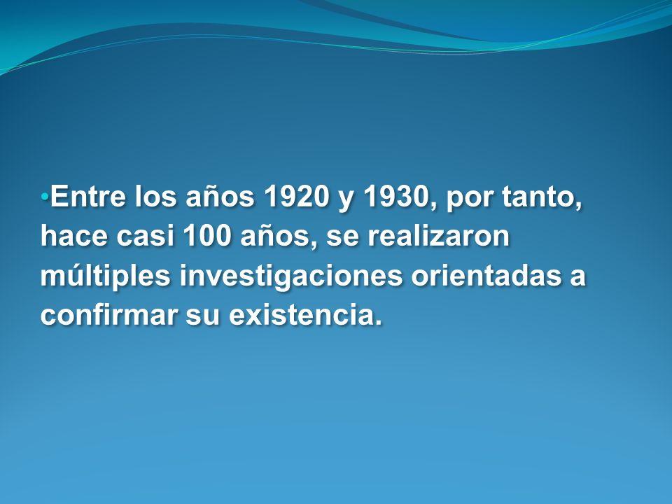 Entre los años 1920 y 1930, por tanto, hace casi 100 años, se realizaron múltiples investigaciones orientadas a confirmar su existencia.