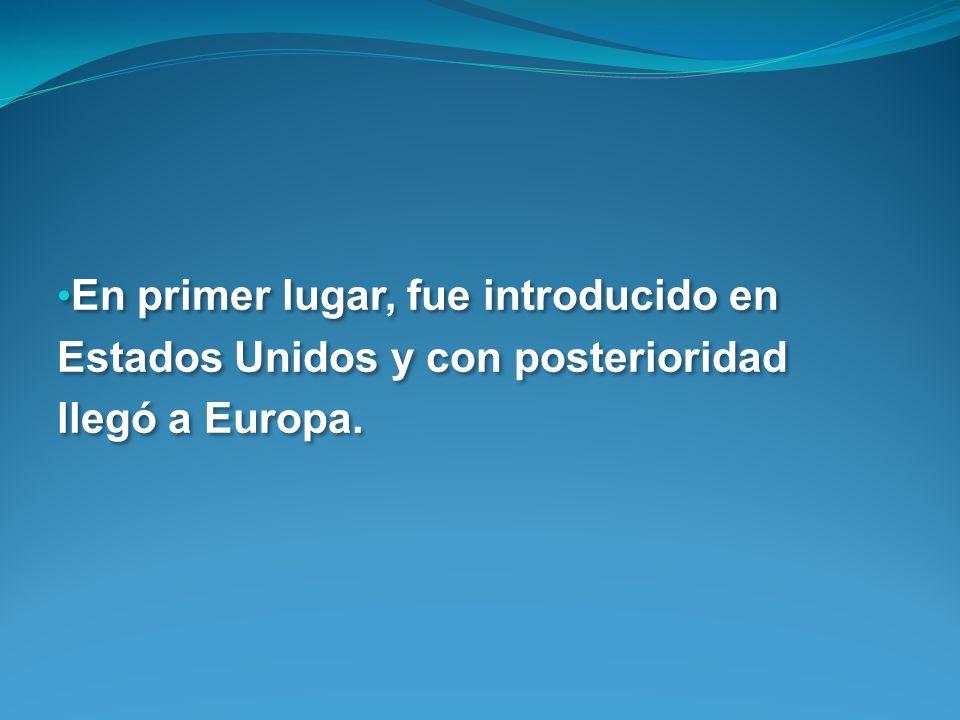 En primer lugar, fue introducido en Estados Unidos y con posterioridad llegó a Europa.