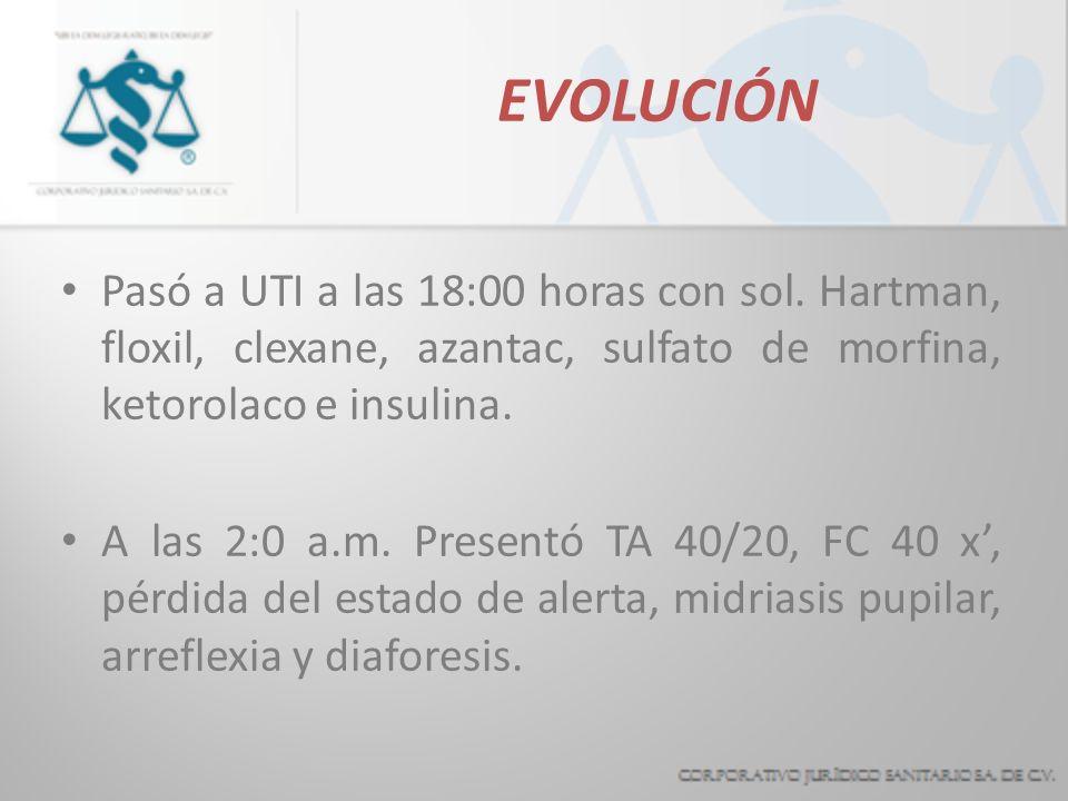 EVOLUCIÓN Pasó a UTI a las 18:00 horas con sol. Hartman, floxil, clexane, azantac, sulfato de morfina, ketorolaco e insulina. A las 2:0 a.m. Presentó