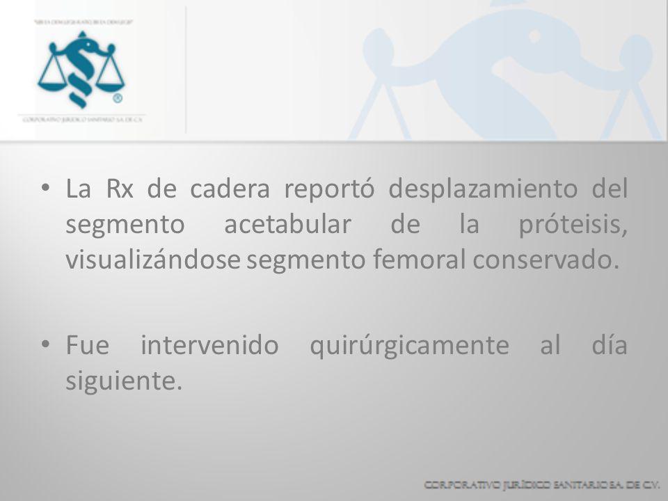 La Rx de cadera reportó desplazamiento del segmento acetabular de la próteisis, visualizándose segmento femoral conservado. Fue intervenido quirúrgica