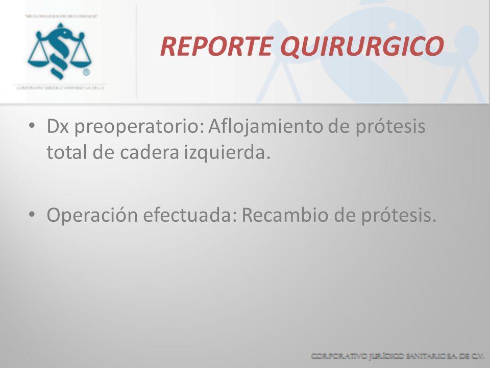 REPORTE QUIRURGICO Dx preoperatorio: Aflojamiento de prótesis total de cadera izquierda. Operación efectuada: Recambio de prótesis.