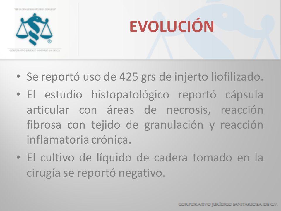 EVOLUCIÓN Se reportó uso de 425 grs de injerto liofilizado. El estudio histopatológico reportó cápsula articular con áreas de necrosis, reacción fibro