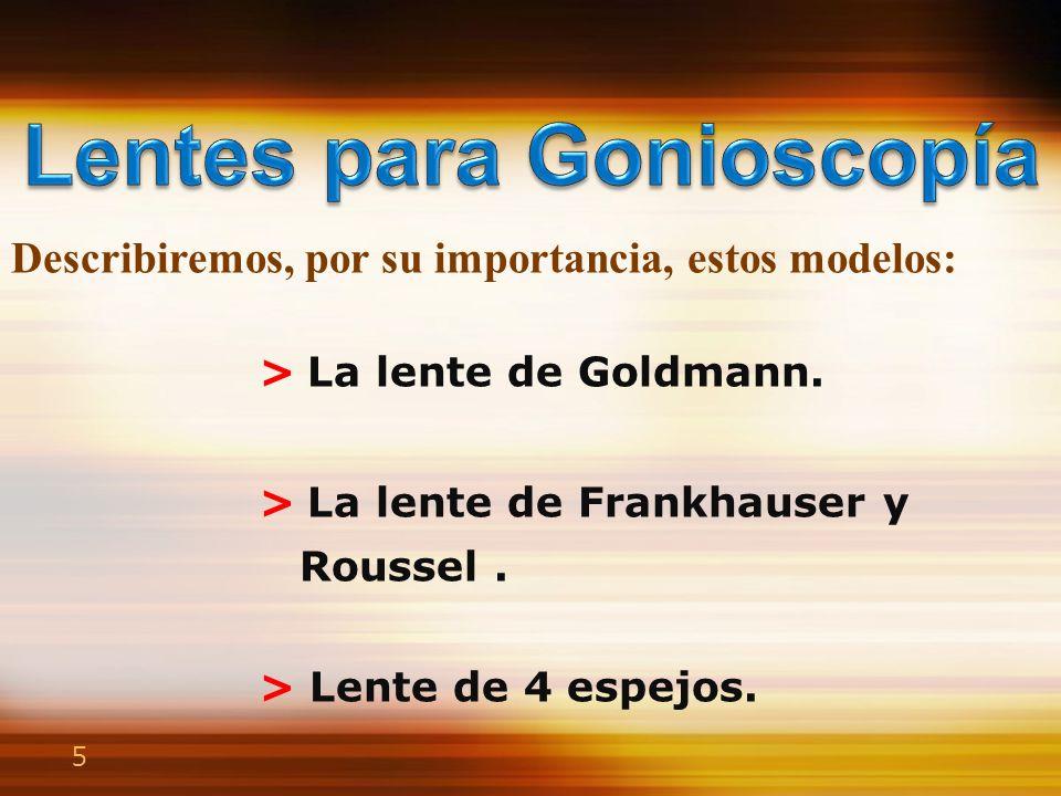 5 > La lente de Goldmann. > La lente de Frankhauser y Roussel. > Lente de 4 espejos. Describiremos, por su importancia, estos modelos: