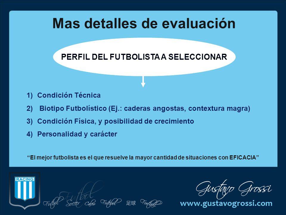 Mas detalles de evaluación PERFIL DEL FUTBOLISTA A SELECCIONAR 1)Condición Técnica 2) Biotipo Futbolístico (Ej.: caderas angostas, contextura magra) 3