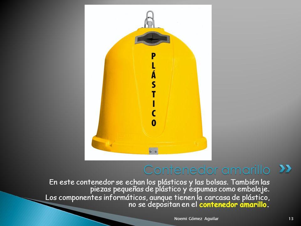 Noemi Gómez Aguilar13 Contenedor amarillo En este contenedor se echan los plásticos y las bolsas. También las piezas pequeñas de plástico y espumas co