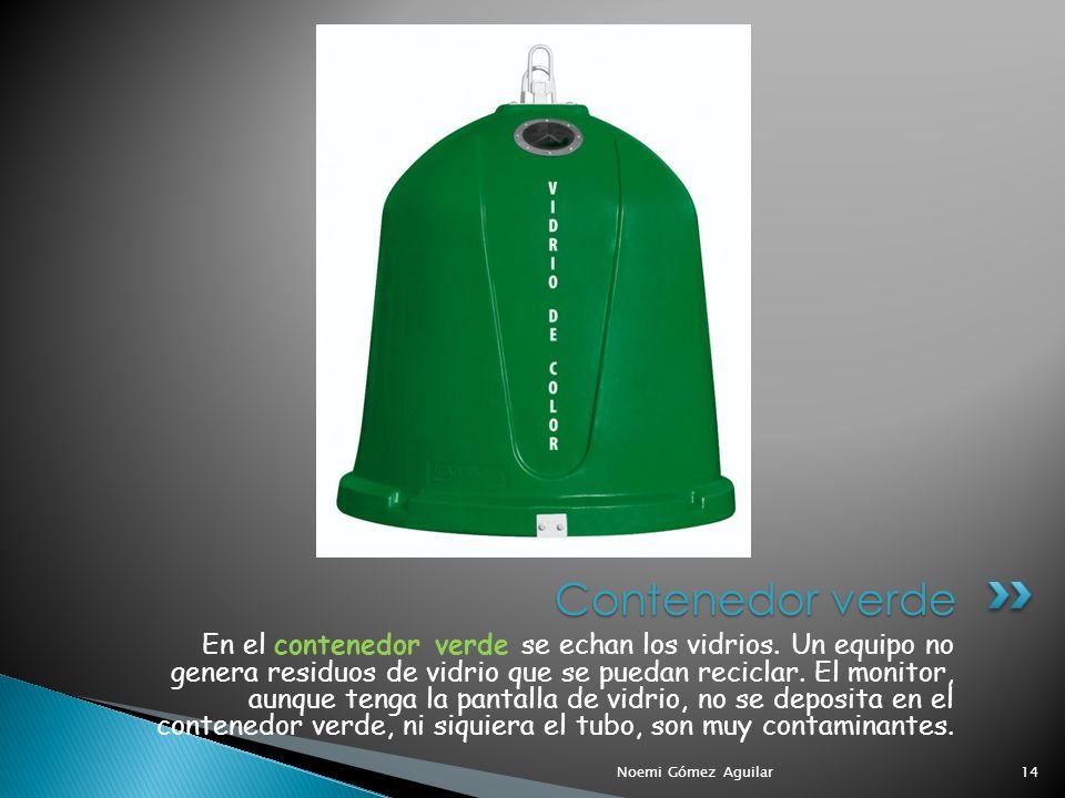 Noemi Gómez Aguilar14 Contenedor verde En el contenedor verde se echan los vidrios. Un equipo no genera residuos de vidrio que se puedan reciclar. El