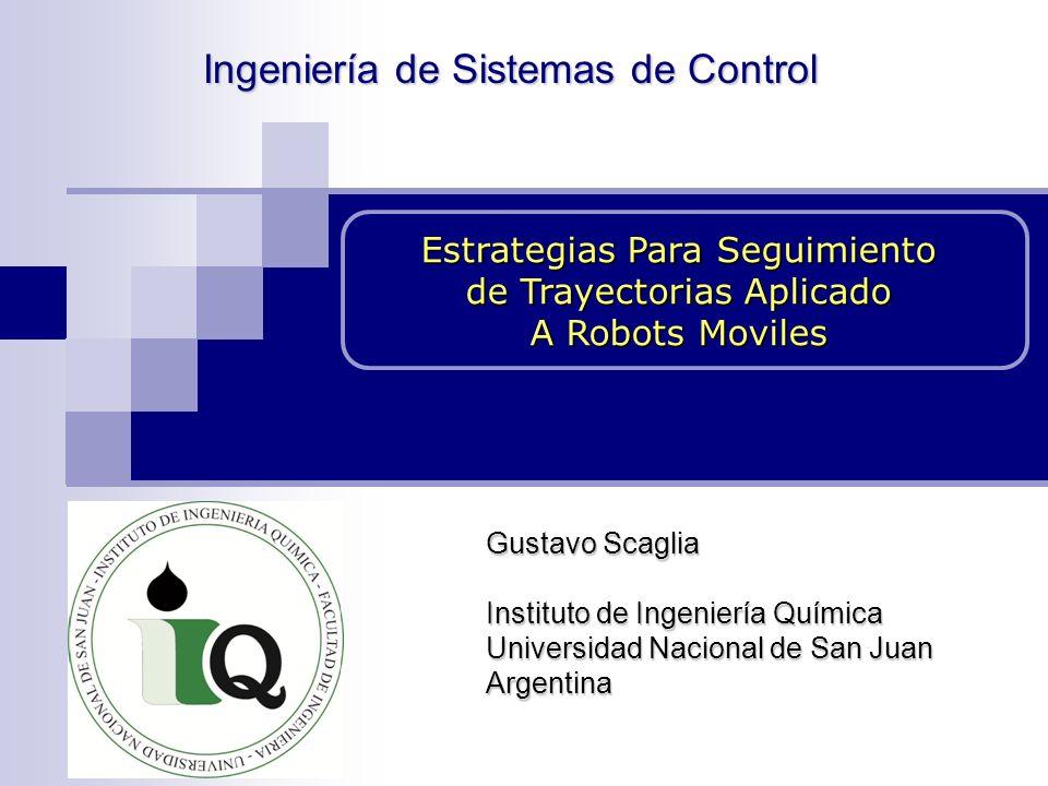 Estrategias Para Seguimiento de Trayectorias Aplicado A Robots Moviles Gustavo Scaglia Instituto de Ingeniería Química Universidad Nacional de San Juan Argentina Ingeniería de Sistemas de Control Ingeniería de Sistemas de Control
