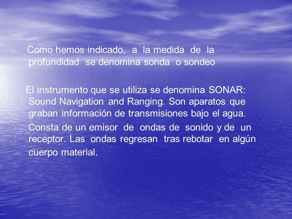 Como hemos indicado, a la medida de la profundidad se denomina sonda o sondeo El instrumento que se utiliza se denomina SONAR: Sound Navigation and Ranging.