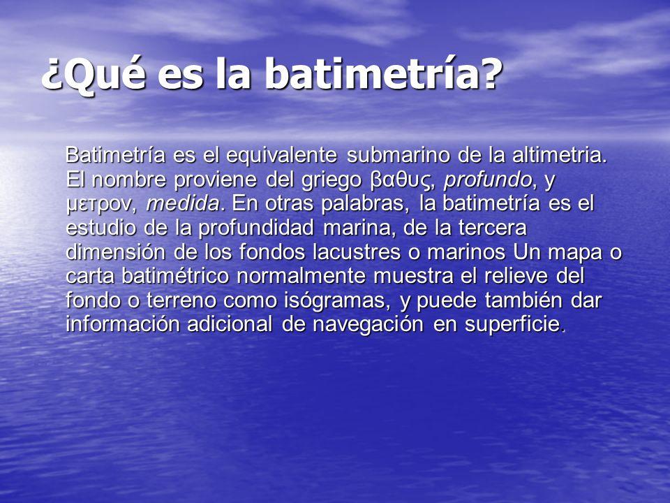 ¿Qué es la batimetría.Batimetría es el equivalente submarino de la altimetria.