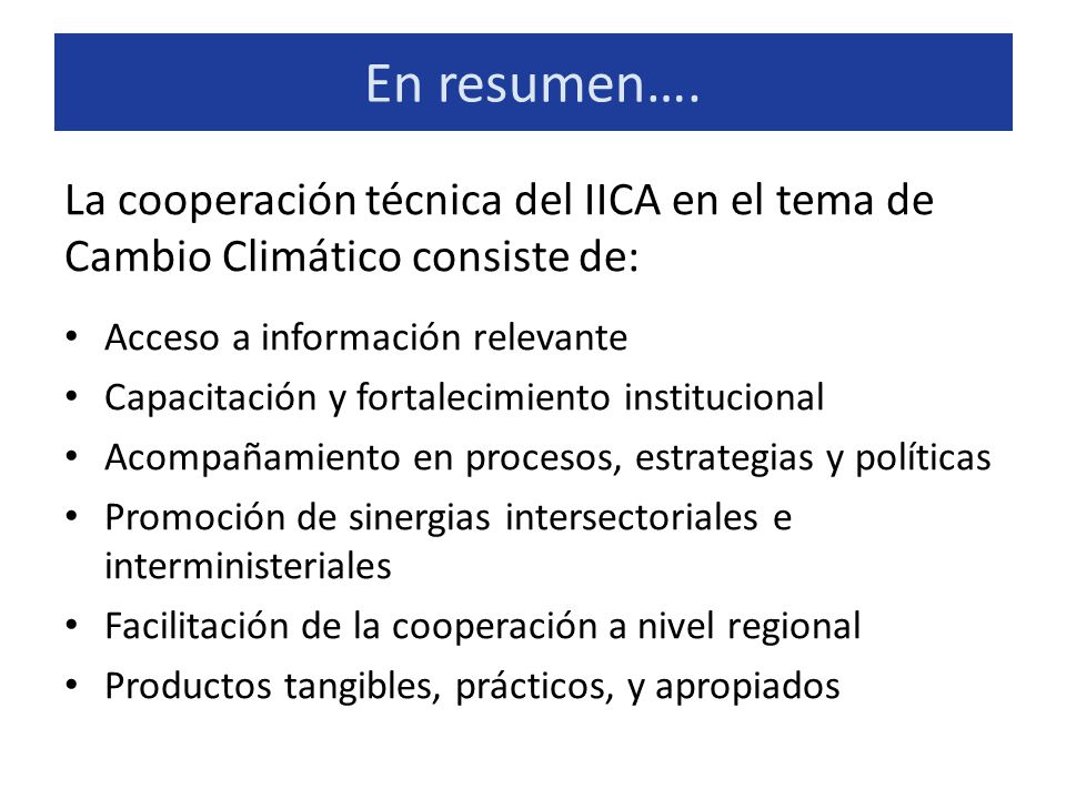 En resumen…. La cooperación técnica del IICA en el tema de Cambio Climático consiste de: Acceso a información relevante Capacitación y fortalecimiento
