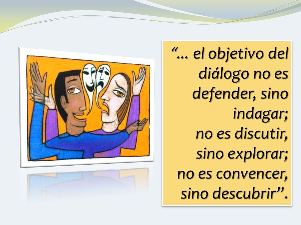 ... el objetivo del diálogo no es defender, sino indagar;...