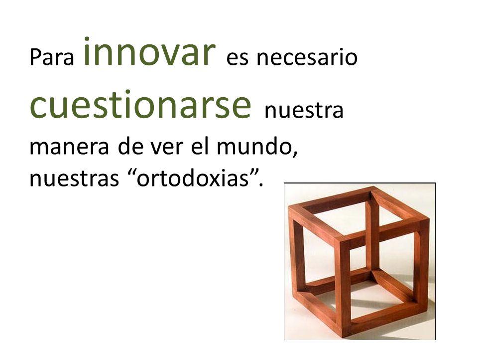 Para innovar es necesario cuestionarse nuestra manera de ver el mundo, nuestras ortodoxias.