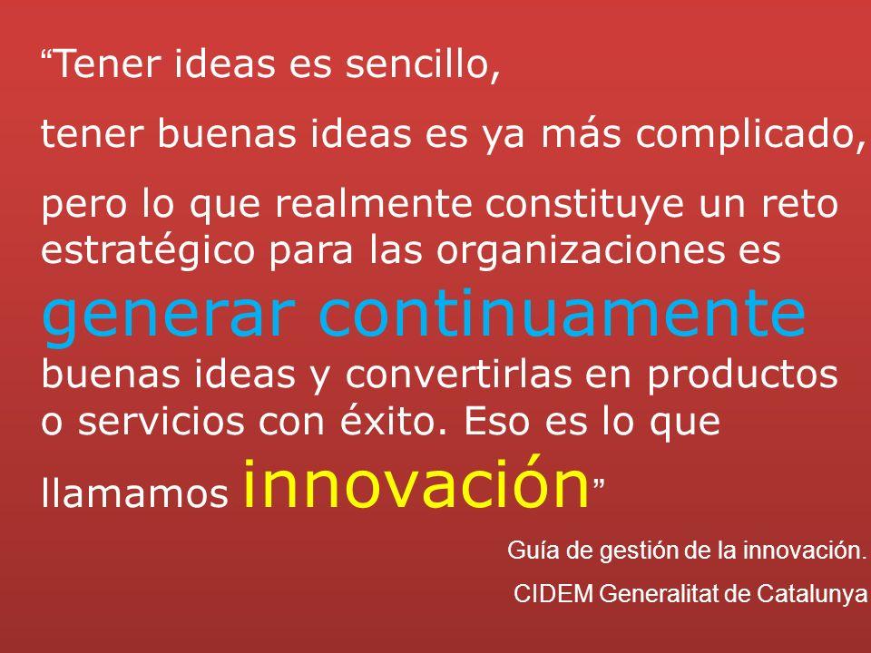 Tener ideas es sencillo, tener buenas ideas es ya más complicado, pero lo que realmente constituye un reto estratégico para las organizaciones es generar continuamente buenas ideas y convertirlas en productos o servicios con éxito.