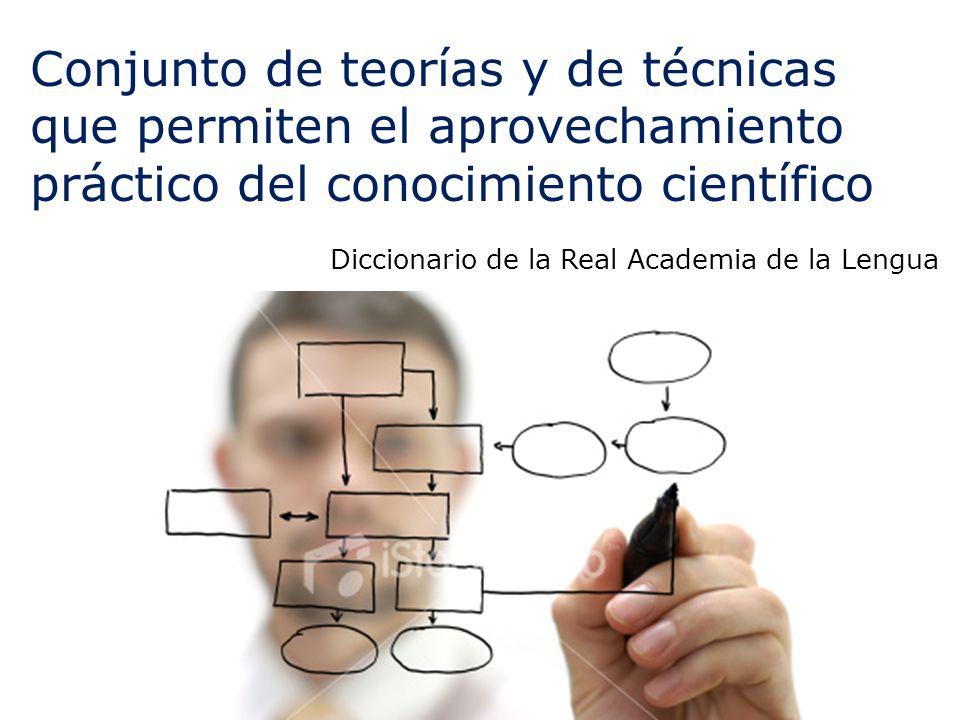 Conjunto de teorías y de técnicas que permiten el aprovechamiento práctico del conocimiento científico Diccionario de la Real Academia de la Lengua