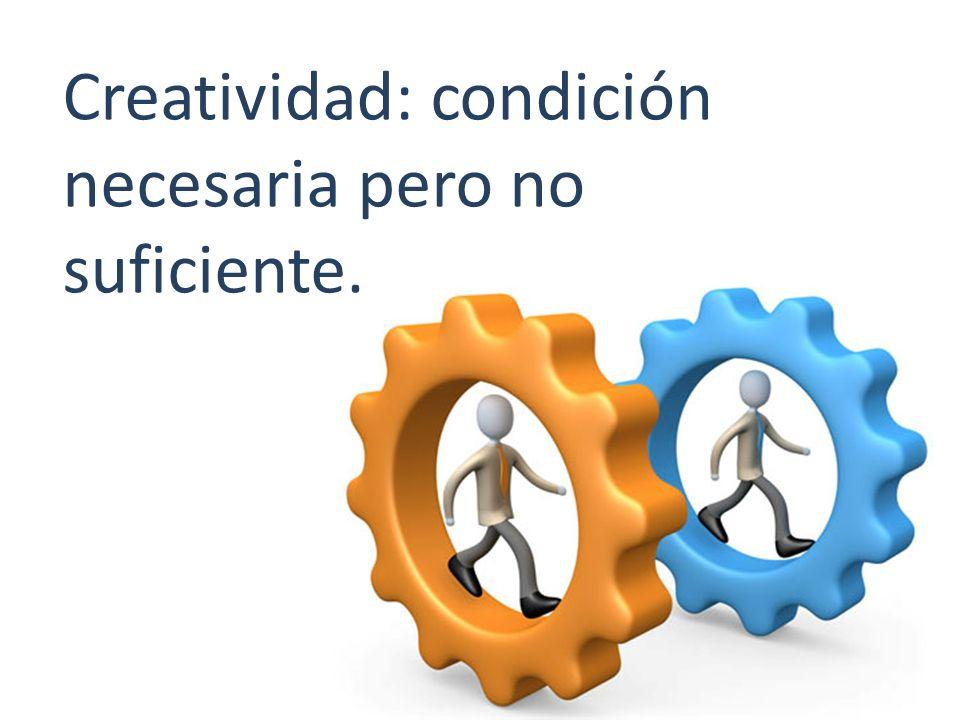 Creatividad: condición necesaria pero no suficiente.