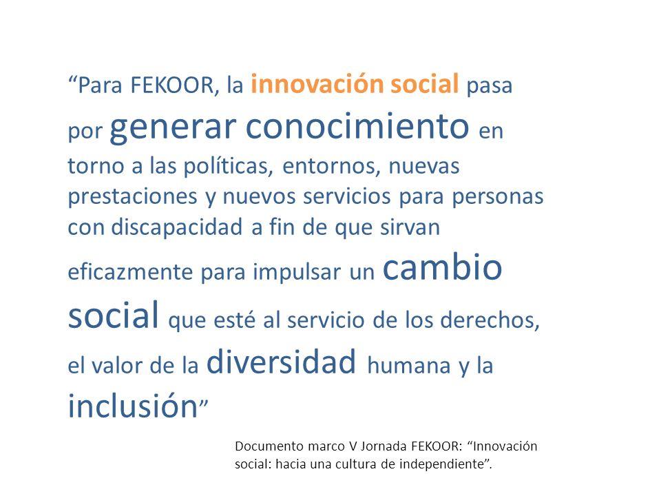 Para FEKOOR, la innovación social pasa por generar conocimiento en torno a las políticas, entornos, nuevas prestaciones y nuevos servicios para personas con discapacidad a fin de que sirvan eficazmente para impulsar un cambio social que esté al servicio de los derechos, el valor de la diversidad humana y la inclusión Documento marco V Jornada FEKOOR: Innovación social: hacia una cultura de independiente.