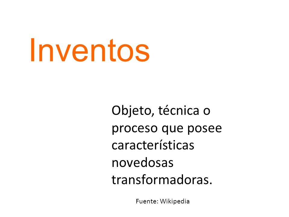 Inventos Objeto, técnica o proceso que posee características novedosas transformadoras.