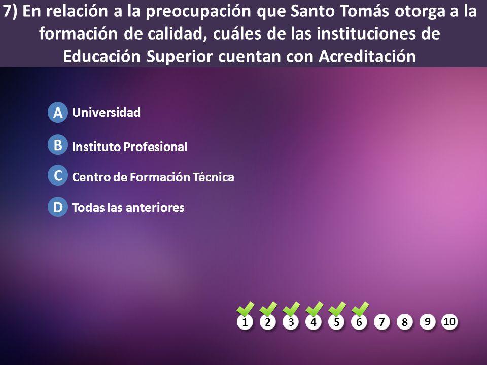 1234567 8 910 A B C D 7) En relación a la preocupación que Santo Tomás otorga a la formación de calidad, cuáles de las instituciones de Educación Supe