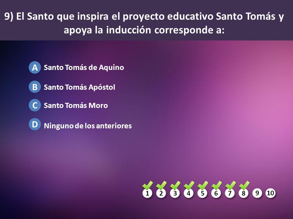 1234567 8 910 A B C D 9) El Santo que inspira el proyecto educativo Santo Tomás y apoya la inducción corresponde a: Santo Tomás de Aquino Santo Tomás