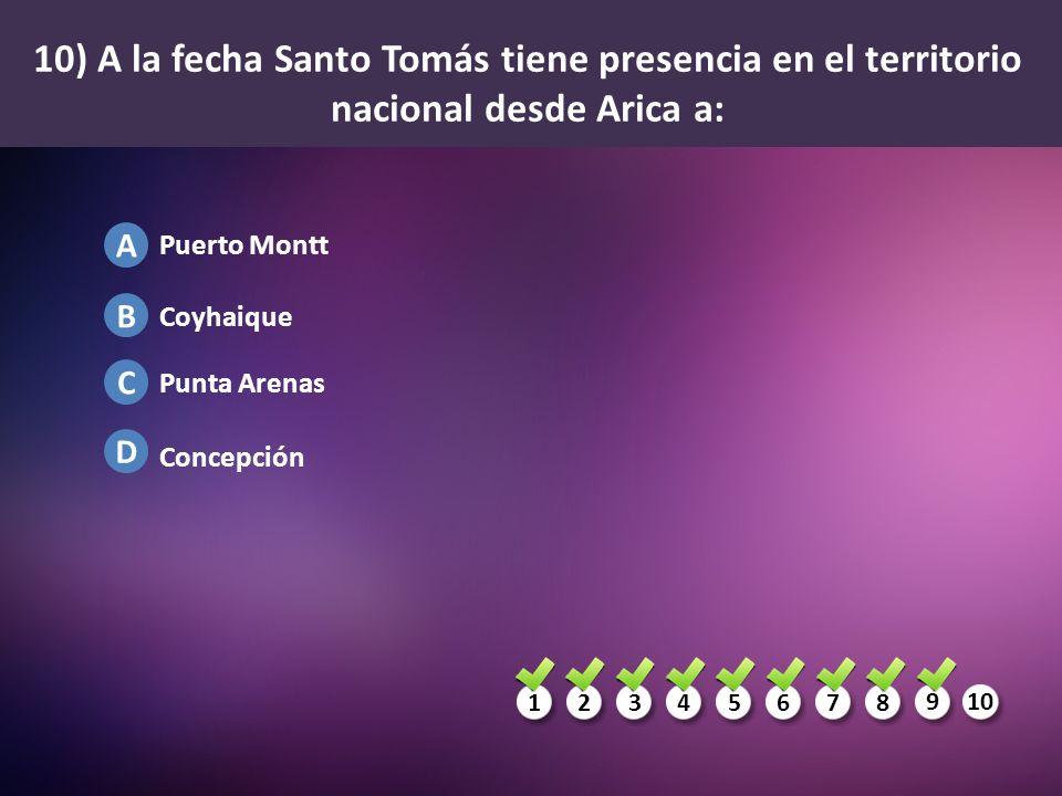 1234567 8 910 A B C D 10) A la fecha Santo Tomás tiene presencia en el territorio nacional desde Arica a: Puerto Montt Coyhaique Punta Arenas Concepci
