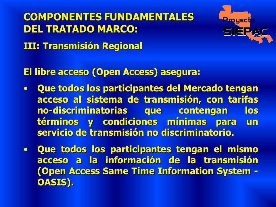COMPONENTES FUNDAMENTALES DEL TRATADO MARCO: III: Transmisión Regional El libre acceso (Open Access) asegura: Que todos los participantes del Mercado