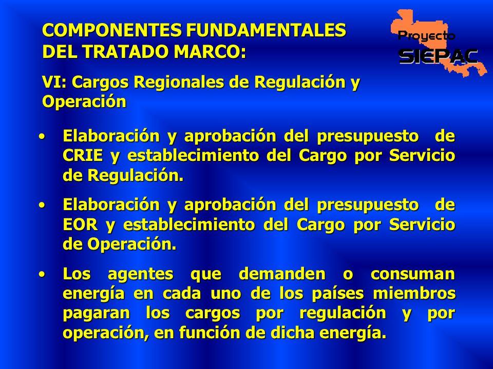 COMPONENTES FUNDAMENTALES DEL TRATADO MARCO: VI: Cargos Regionales de Regulación y Operación Elaboración y aprobación del presupuesto de CRIE y establ