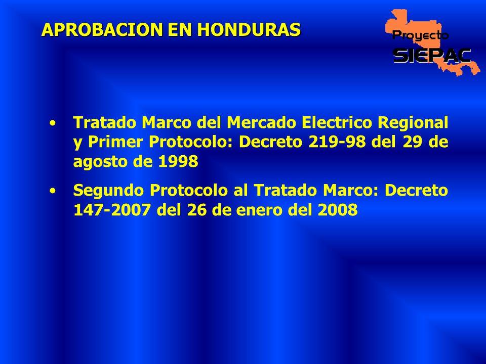 APROBACION EN HONDURAS Tratado Marco del Mercado Electrico Regional y Primer Protocolo: Decreto 219-98 del 29 de agosto de 1998 Segundo Protocolo al T