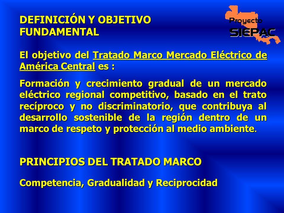 DEFINICIÓN Y OBJETIVO FUNDAMENTAL El objetivo del Tratado Marco Mercado Eléctrico de América Central es : Formación y crecimiento gradual de un mercad
