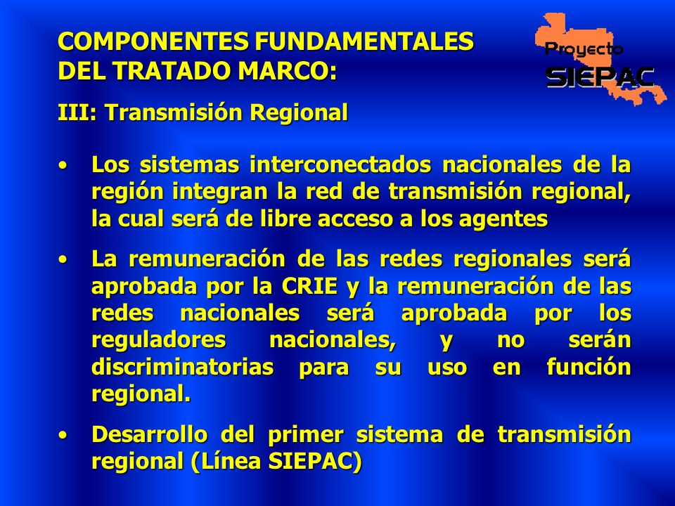 COMPONENTES FUNDAMENTALES DEL TRATADO MARCO: III: Transmisión Regional Los sistemas interconectados nacionales de la región integran la red de transmi