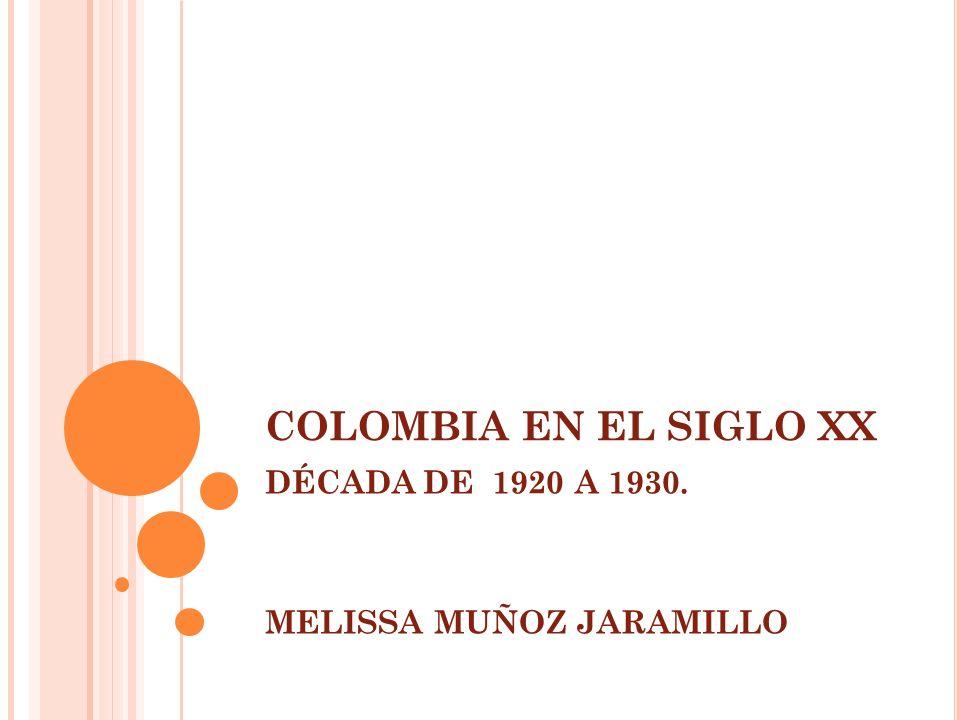 COLOMBIA EN EL SIGLO XX DÉCADA DE 1920 A 1930. MELISSA MUÑOZ JARAMILLO