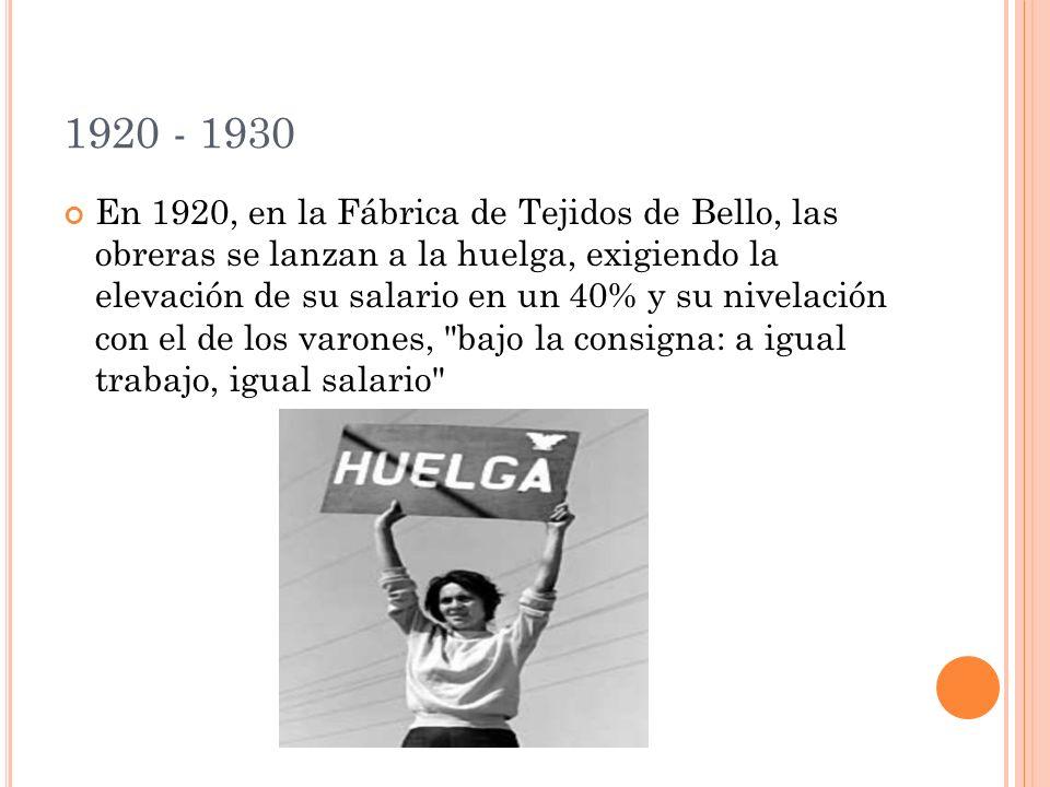 1920 - 1930 En 1920, en la Fábrica de Tejidos de Bello, las obreras se lanzan a la huelga, exigiendo la elevación de su salario en un 40% y su nivelación con el de los varones, bajo la consigna: a igual trabajo, igual salario