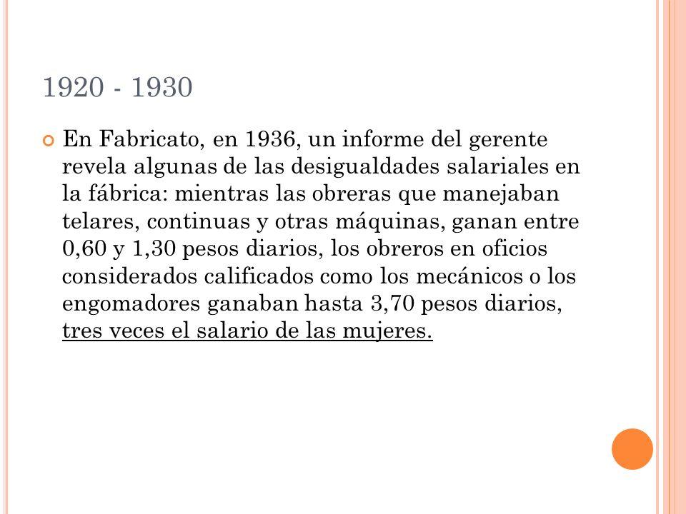 1920 - 1930 En Fabricato, en 1936, un informe del gerente revela algunas de las desigualdades salariales en la fábrica: mientras las obreras que manejaban telares, continuas y otras máquinas, ganan entre 0,60 y 1,30 pesos diarios, los obreros en oficios considerados calificados como los mecánicos o los engomadores ganaban hasta 3,70 pesos diarios, tres veces el salario de las mujeres.