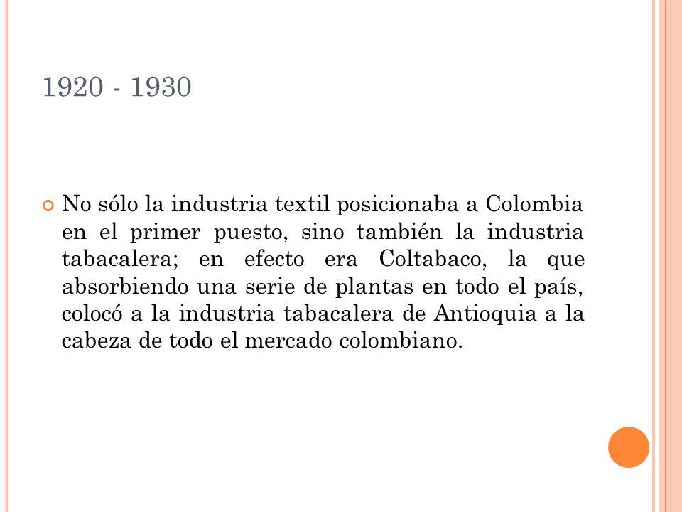 1920 - 1930 No sólo la industria textil posicionaba a Colombia en el primer puesto, sino también la industria tabacalera; en efecto era Coltabaco, la que absorbiendo una serie de plantas en todo el país, colocó a la industria tabacalera de Antioquia a la cabeza de todo el mercado colombiano.